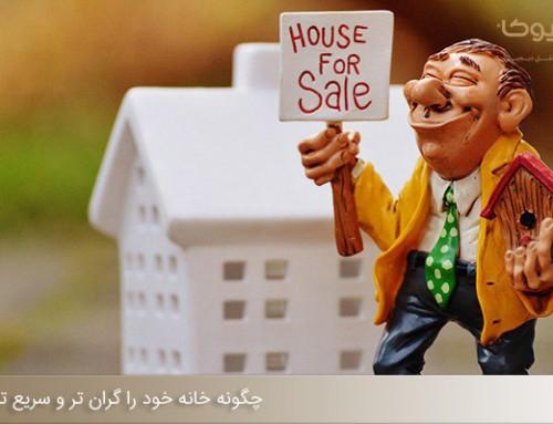 چگونه خانه خود را گران تر و سریع تر بفروشیم؟! ( 4 راهکار تجربه شده با کمترین هزینه)